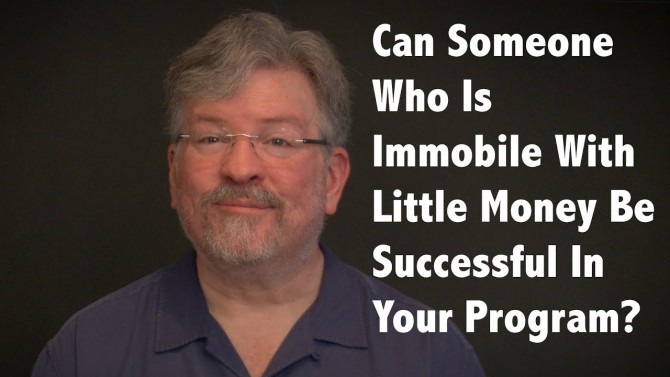 Can Someone Who Is Immobile With Little Money Be Successful In Your Program?